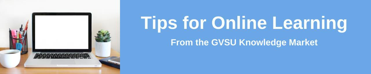 Tips for Online Learning from the GVSU Knowledge Market